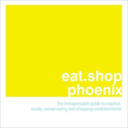 eat.shop.Phoenix: The Indispensable Guide to Inspired, Locally Owned Eating and Shopping Establishments