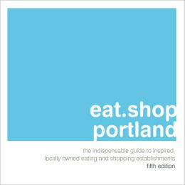 eat.shop.portland: The Indispensable Guide to Inspired, Locally Owned Eating and Shopping Establishments