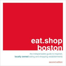 eat.shop boston: The Indispensable Guide to Inspired, Locally Owned Eating and Shopping Establishments