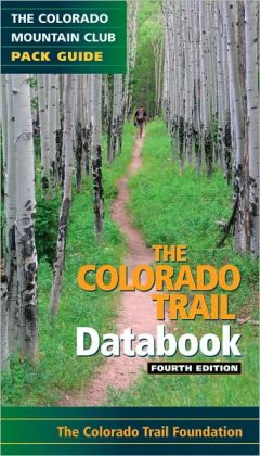Colorado Trail Databook: A Colorado Mountain Club Pack Guide with Maps and GPS Waypoints for All 28 Segments (Fourth Edition)