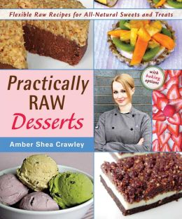 Practically Raw Desserts: Flexible Raw Recipes for All-Natural, Gluten-Free, Vegan Treats
