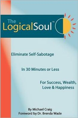 The Logical Soul, 3rd Ed.: Eliminate Self-Sabotage in 30 Minutes of Less for Success, Wealth, Love & Happiness