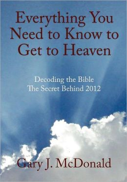 Everything You Need to Know to Get to Heaven: Decoding the Bible - The Secret Behind 2012