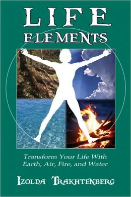 Life Elements: Transform Your Life with Earth, Air, Fire, and Water
