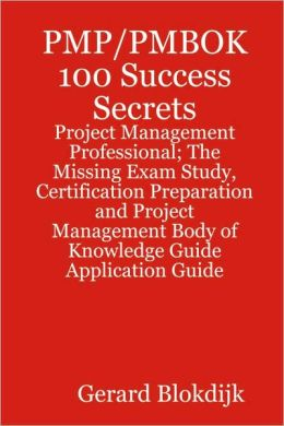 Pmp/Pmbok 100 Success Secrets - Project Management Professional; The Missing Exam Study, Certification Preparation And Project Management Body Of Knowledge Application Guide
