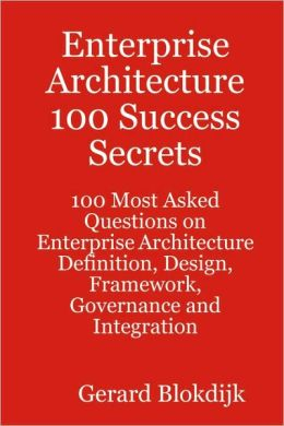 Enterprise Architecture 100 Success Secrets - 100 Most Asked Questions On Enterprise Architecture Definition, Design, Framework, Governance And Integration