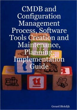 CMDB and Configuration Management Process, Software Tools Creation and Maintenance, Planning, Implementation Guide