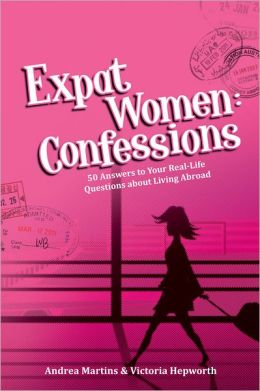 Expat Women: Confessions: 50 Answers to Your Real-Life Questions About Living Abroad