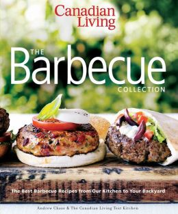 Canadian Living: The Barbecue Collection: The Best Barbecue Recipes from Our Kitchen to Your Backyard