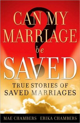 Can My Marriage be Saved?: True Stories of Saved Marriages Mae and Erika Chambers