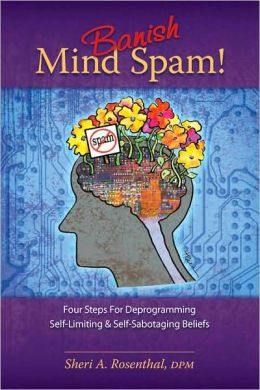 Banish Mind Spam! Four Steps For Deprogramming Self-Limiting And Self-Sabotaging Beliefs