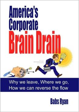 America's Corporate Brain Drain: Why We Leave, Where We Go, How We Can Reverse the Flow
