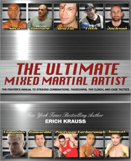 The Ultimate Mixed Martial Artist: The Fighter's Manual to Striking Combinations, Takedowns, the Clinch, and Cage Tactics