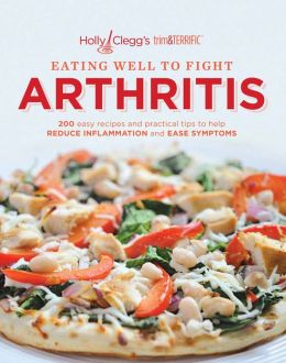 Holly Clegg's trim & TERRIFIC EATING WELL TO FIGHT ARTHRITIS: 200 Easy Recipes and Practical Tips to Help REDUCE INFLAMMATION and EASE SYMPTOMS