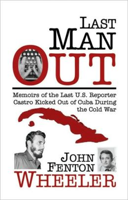 Last Man Out: Memoirs of the Last U.S. Reporter Castro Kicked Out of Cuba During the Cold War