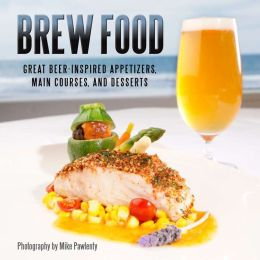 Brew Food: Great Beer-Inspired Appetizers, Main Courses and Desserts
