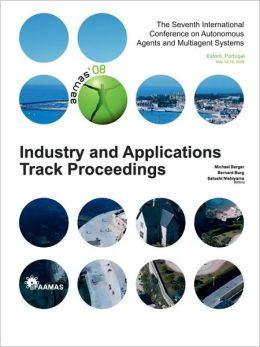 Proceedings of the 7th International Conference on Autonomous Agents and Multiagent Systems (Aamas 2008) - Industrial and Applications Track