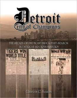 Detroit City of Champions: The Story of the Most Important Season in Detroit Sports History