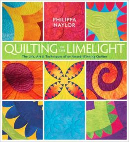 Quilting in the Limelight: The Life, Art and Techniques of an Award-Winning Quilter
