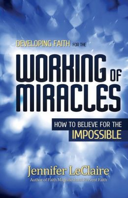 Developing Faith for the Working of Miracles: How to Believe for the Impossible