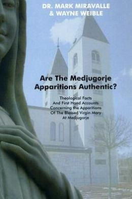 Are the Medjugorje Apparitions Authentic?: Theological Facts and First Hand Accounts Concerning the Apparitions Of The Blessed Virgin Mary At Medjugorje