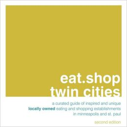 eat.shop twin cities: A Curated Guide of Inspired and Unique Locally Owned Eating and Shopping Establishments in Minneapolis and St. Paul