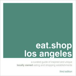 eat.shop los angeles: A Curated Guide of Inspired and Unique Locally Owned Eating and Shopping Establishments