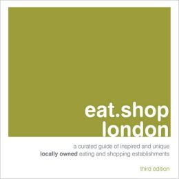 eat.shop london: A Curated Guide of Inspired and Unique Locally Owned Eating and Shopping Establishments