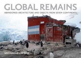 Global Remains: Abandoned Architecture and Objects from Seven Continents
