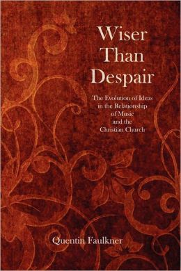 Wiser Than Despair: The Evolution of Ideas in the Relationship of Music and the Christian Church