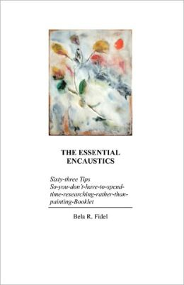 The Essential Encaustics: Sixty-three Tips So-you-don't-have-to-spend-time-researching-rather-than-painting-Booklet