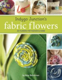 Indygo Junction's Fabric Flowers: 25 Flowers for Fashion and Home