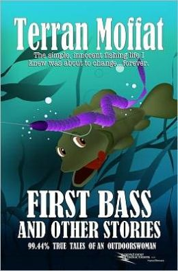 First Bass and Other Stories: 99.44% True Tales of an Outdoorswoman