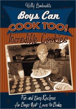 Boys Can Cook Too! Incredible Cookies: Fun and Easy Recipes for Boys that Love to Bake