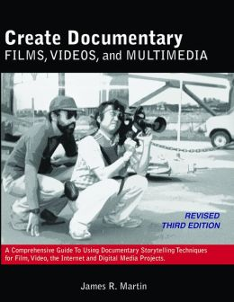 Create Documentary Films, Videos, and Multimedia: A Comprehensive Guide to Using Documentary Storytelling Techniques for Film, Video, the Internet and Digital Media Projects.