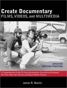 Create Documentary Films, Videos, and Multimedia: A Comprehensive Guide to Using Documentary Storytelling Techniques for Film, Video, the Internet and Digital Media Projects (PagePerfect NOOK Book)