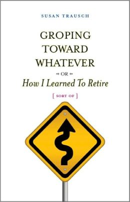 Groping Toward Whatever - or -How I Learned to Retire (Sort Of)