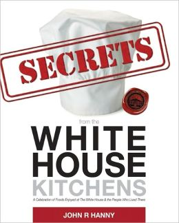 Secrets from the White House Kitchens: A Celebration of Foods Enjoyed at the White House & the People Who Lived There