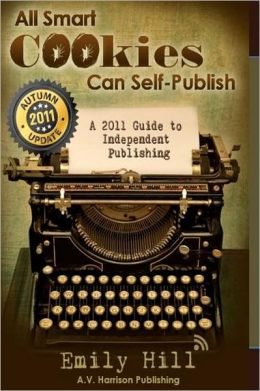 All Smart Cookies Can Self-Publish: A One-Step-at-A-Time 2011 Guide to Independent Publishing