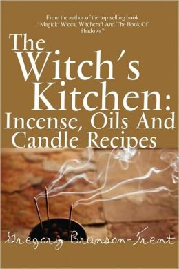 The Witch's Kitchen: Incense, Oils, and Candle Recipes