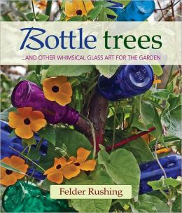 Bottle Trees: ...and the Whimsical Art of Garden Glass