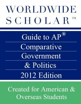Worldwide Scholar Guide to AP Comparative Government and Politics: 2012 Edition