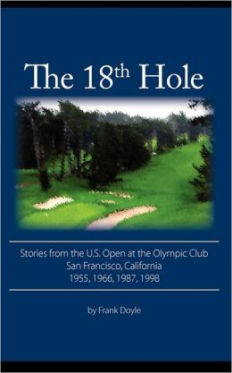 The 18th Hole: Stories from the U.S. Open at the Olympic Club, San Francisco, California 1955, 1966, 1987, 1998