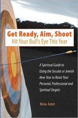 Get Ready, Aim, Shoot Hit Your Bull's Eye This Year: A Spiritual Guide to Using the Secular or Jewish New Year to Reset Your Personal, Professional and Spiritual Targets