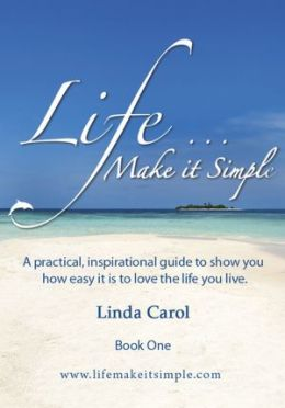 Life Make it Simple: A practical, inspirational guide to show you how easy it is to love the life you live.