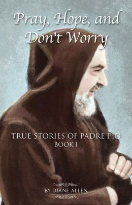 Pray, Hope, and Don't Worry: True Stories of Padre Pio, Book 1