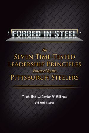 Forged in Steel : The Seven Time-tested Leadership Principles Practiced by the Pittsburgh Steelers
