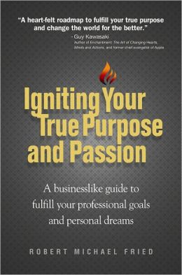 Igniting Your True Purpose and Passion: A businesslike guide to fulfill your professional goals and personal dreams