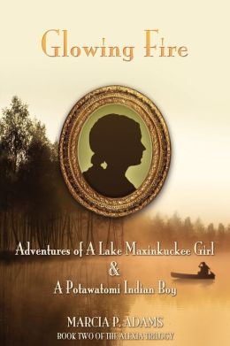 Glowing Fire - Adventures Of A Lake Maxinkuckee Girl & A Potawatomi Indian Boy