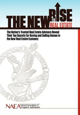 The New Rise in Real Estate: The Nation's Trusted Real Estate Advisors Reveal Their Top Secrets for Buying and Selling Homes in the New Real Estate Economy